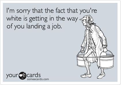 I'm sorry that the fact that you're white is getting in the wayof you landing a job.