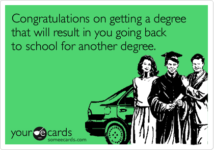 Congratulations on getting a degree that will result in you going back to school for another degree.