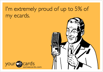 I'm extremely proud of up to 5% of my ecards.