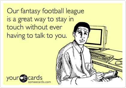 Our fantasy football league is a great way to stay in touch without ever having to talk to you.