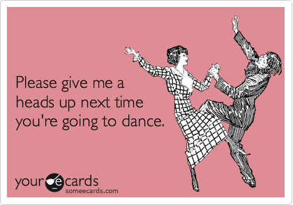 Please give me a heads up next timeyou're going to dance.