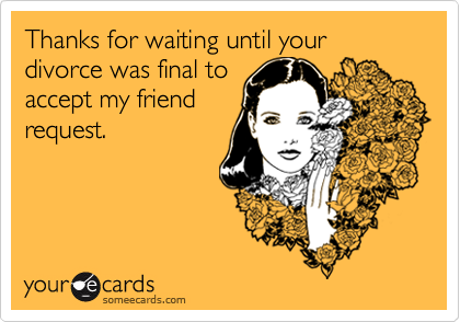 Thanks for waiting until your divorce was final to accept my friend request.