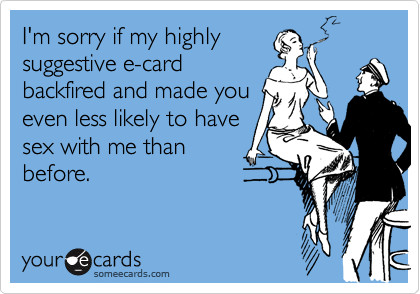 I'm sorry if my highly suggestive e-card backfired and made you even less likely to have sex with me than  before.