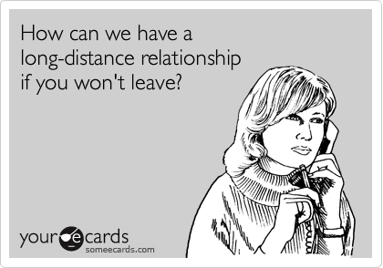 How can we have a long-distance relationship if you won't leave?