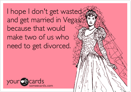 I hope I don't get wasted