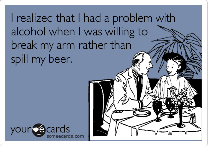 I realized that I had a problem with alcohol when I was willing to break my arm rather than spill my beer.
