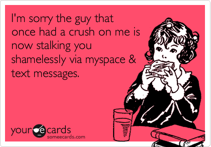 I'm sorry the guy thatonce had a crush on me isnow stalking youshamelessly via myspace &text messages.