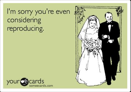 I'm sorry you're evenconsideringreproducing.