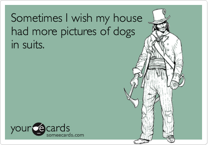 Sometimes I wish my househad more pictures of dogsin suits.