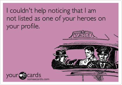 I couldn't help noticing that I am not listed as one of your heroes on your profile.