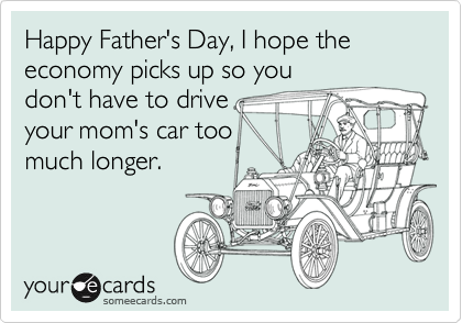 Happy Father's Day, I hope the economy picks up so you don't have to drive  your mom's car too much longer.