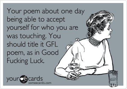 Your poem about one daybeing able to acceptyourself for who you arewas touching. Youshould title it GFLpoem, as in GoodFucking Luck.