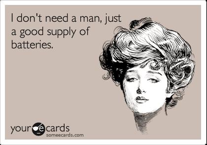 I don't need a man, justa good supply ofbatteries.