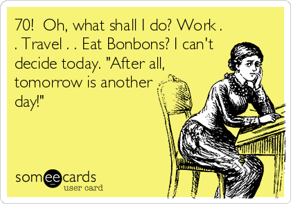 "70!  Oh, what shall I do? Work . . Travel . . Eat Bonbons? I can't decide today. ""After all, tomorrow is another day!"""