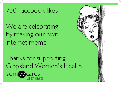 700 Facebook likes!  We are celebrating by making our own internet meme!  Thanks for supporting Gippsland Women's Health