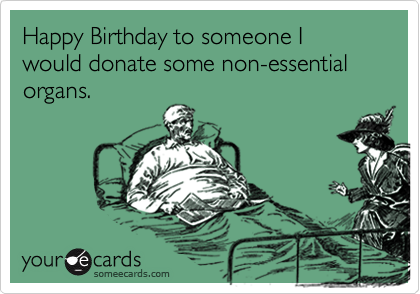 someecards.com - Happy Birthday to someone I would donate some non-essential organs.