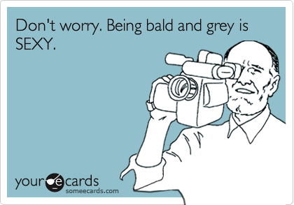 Don't worry. Being bald and grey is SEXY.