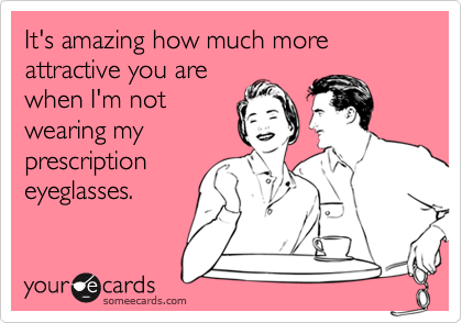 It's amazing how much more attractive you arewhen I'm notwearing myprescriptioneyeglasses.