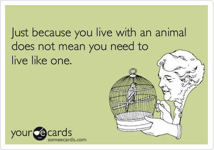 Just because you live with an animal does not mean you need to 