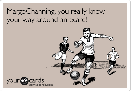 MargoChanning, you really know your way around an ecard!