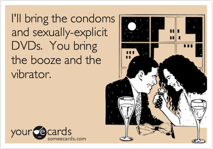 I'll bring the condoms and sexually-explicit DVDs.  You bring the booze and the vibrator.