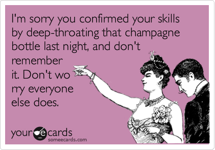 I'm sorry you confirmed your skills by deep-throating that champagne bottle last night, and don't