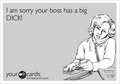 I am sorry your boss has a big DICK!