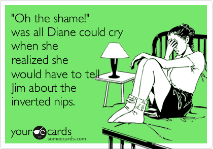 """""""Oh the shame!"""" was all Diane could crywhen sherealized shewould have to tellJim about theinverted nips."""