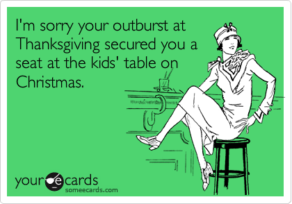 I'm sorry your outburst at Thanksgiving secured you a seat at the kids' table on Christmas.