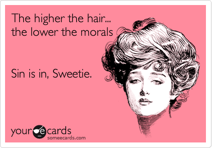 The higher the hair...the lower the moralsSin is in, Sweetie.