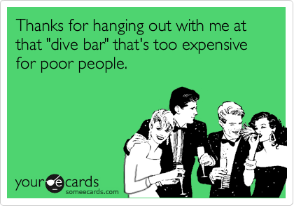 """Thanks for hanging out with me at that """"dive bar"""" that's too expensive for poor people."""