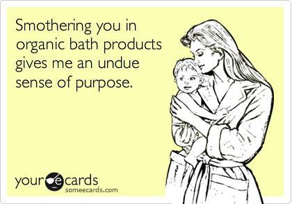 Smothering you in organic bath products gives me an undue sense of purpose.