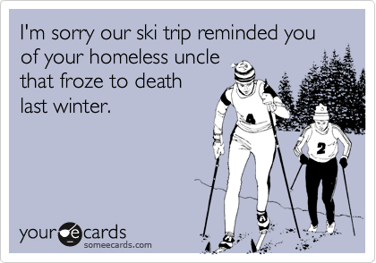 I'm sorry our ski trip reminded you of your homeless unclethat froze to deathlast winter.