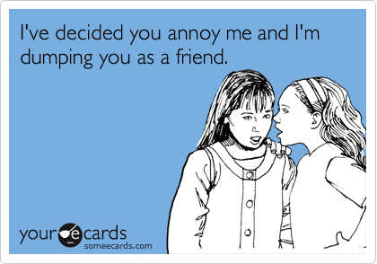 I've decided you annoy me and I'm dumping you as a friend.