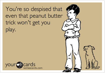 You're so despised that even that peanut butter trick won't get you play.