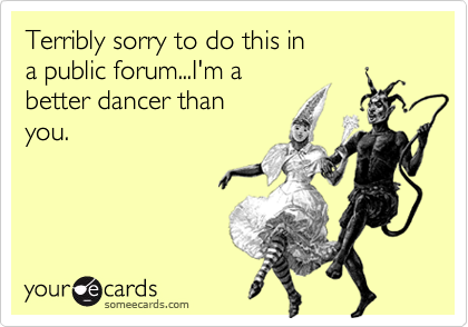 Terribly sorry to do this in a public forum...I'm a better dancer than you.