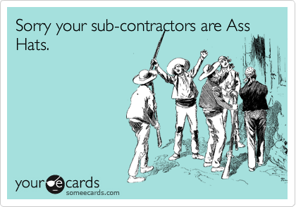 Sorry your sub-contractors are Ass Hats.