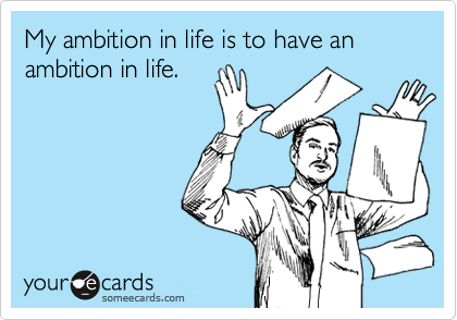My ambition in life is to have an ambition in life.