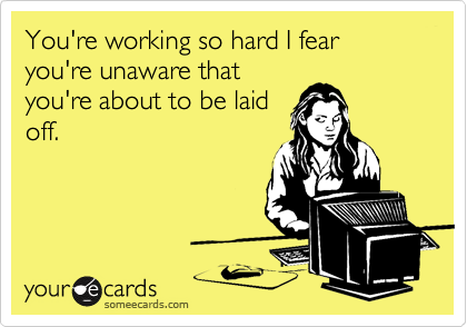 You're working so hard I fear you're unaware thatyou're about to be laidoff.