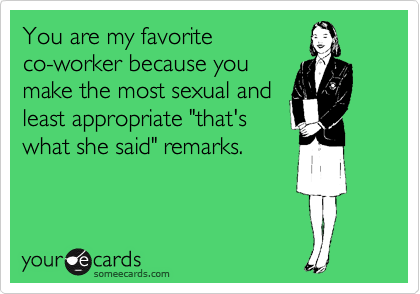 """You are my favorite co-worker because you make the most sexual and least appropriate """"that's what she said"""" remarks."""