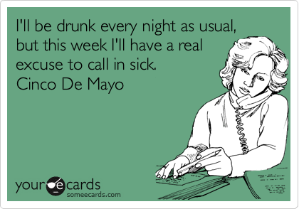 I'll be drunk every night as usual, but this week I'll have a real  excuse to call in sick.  Cinco De Mayo