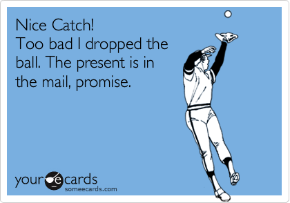 Nice Catch!Too bad I dropped theball. The present is inthe mail, promise.