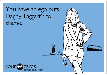 You have an ego putsDagny Taggart's toshame.