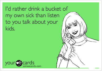 I'd rather drink a bucket of my own sick than listen to you talk about your kids.