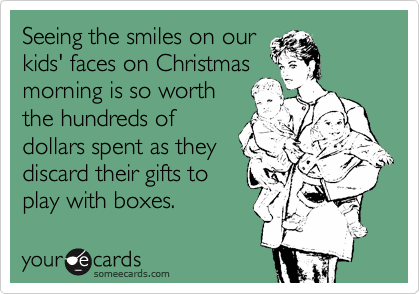 Seeing the smiles on our kids' faces on Christmas morning is so worth the hundreds of dollars spent as they discard their gifts to play with boxes.