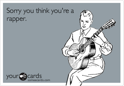Sorry you think you're arapper.
