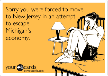 Sorry you were forced to moveto New Jersey in an attemptto escapeMichigan'seconomy.