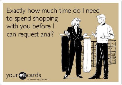 Exactly how much time do I needto spend shoppingwith you before Ican request anal?