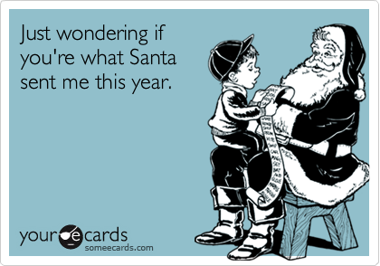 Just wondering ifyou're what Santasent me this year.