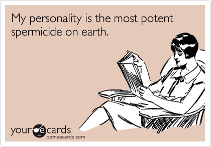 My personality is the most potent spermicide on earth.